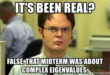 Dwight Schrute - It's Been Real? False. That midterm was about complex eigenvalues.