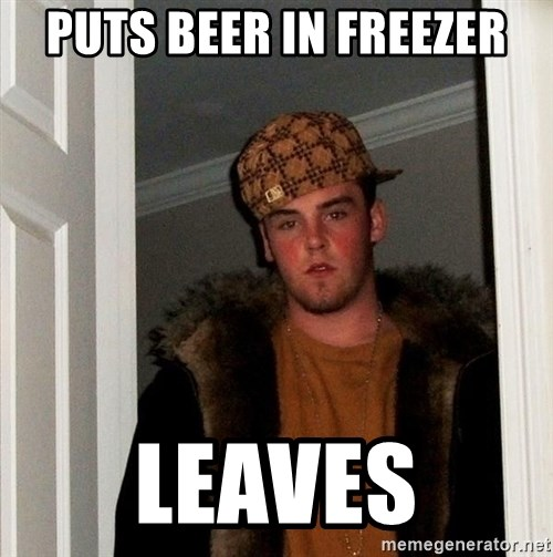 Scumbag Steve - puts beer in freezer leaves