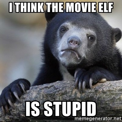 Confession Bear - I think the movie Elf Is stupid