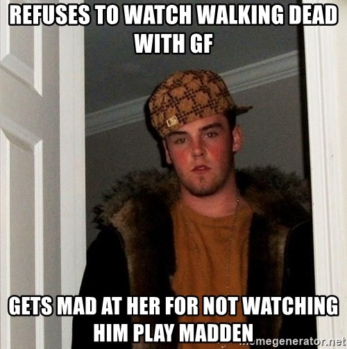 Scumbag Steve - refuses to watch walking dead with gf gets mad at her for not watching him play madden