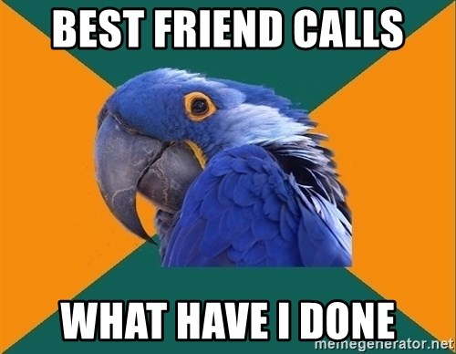 Paranoid Parrot - Best friend calls what have i done