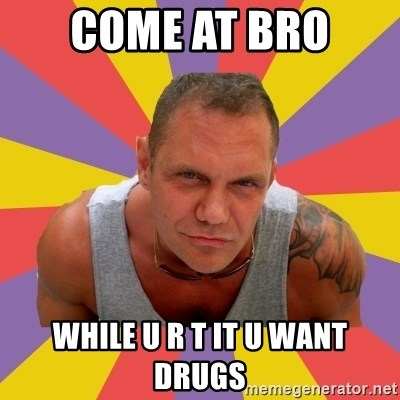 NACHO VIDAL MEME - COME AT BRO  WHILE U R T IT U WANT DRUGS