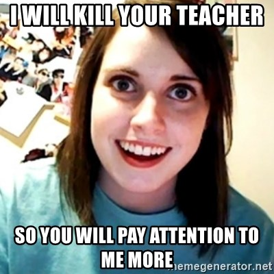 Overly Obsessed Girlfriend - I will kill your teacher so you will pay attention to me more