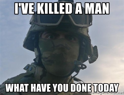 Aghast Soldier Guy - I'VE KILLED A MAN WHAT HAVE YOU DONE TODAY