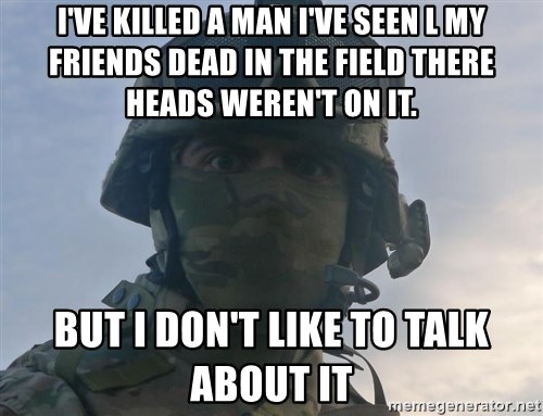 Aghast Soldier Guy - I'VE KILLED A MAN I'VE SEEN L MY FRIENDS DEAD IN THE FIELD THERE HEADS WEREN'T ON IT. BUT I DON'T LIKE TO TALK ABOUT IT