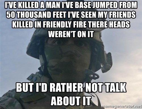 Aghast Soldier Guy - I'VE KILLED A MAN I'VE BASE JUMPED FROM 50 THOUSAND FEET I'VE SEEN MY FRIENDS KILLED IN FRIENDLY FIRE THERE HEADS WEREN'T ON IT BUT I'D RATHER NOT TALK ABOUT IT