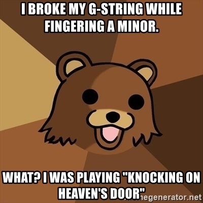 """Pedobear - I broke my G-String while fingering a minor. What? I was playing """"Knocking on Heaven's Door"""""""