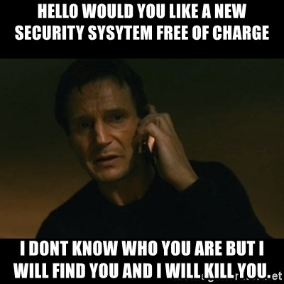 liam neeson taken - hello would you like a new security sysytem free of charge i dont know who you are but i will find you and i will kill you.