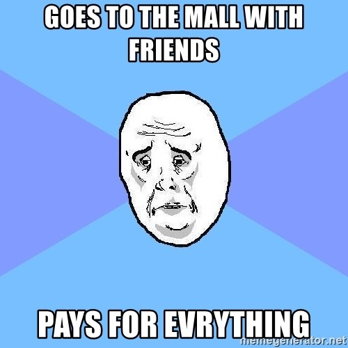 Okay Guy - goes to the mall with friends pays for evrything