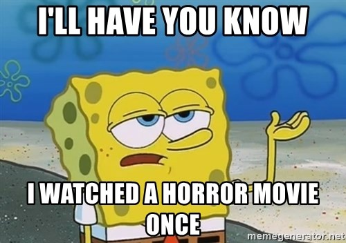 I'll have you know Spongebob - I'll have you know i watched a horror movie once