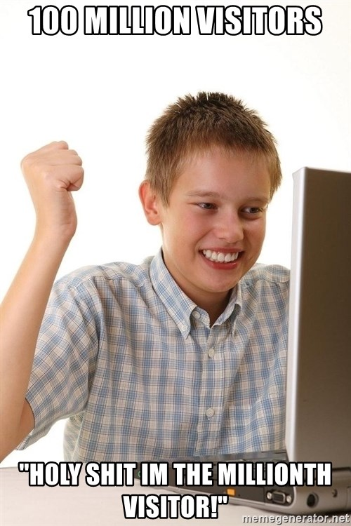 """First Day on the internet kid - 100 million visitors """"holy shit im the millionth visitor!"""""""