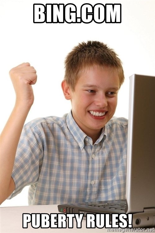 First Day on the internet kid - Bing.com puberty rules!
