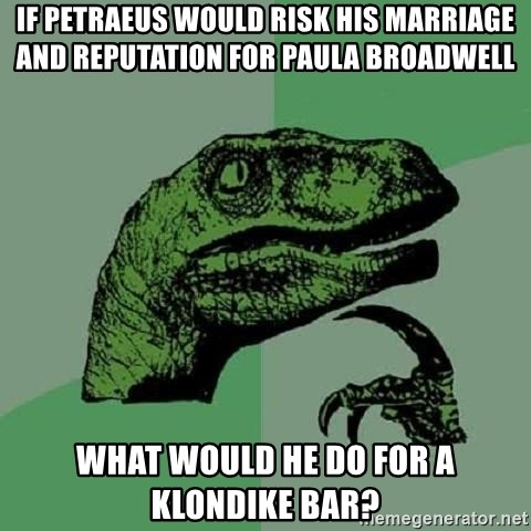 Philosoraptor - If petraeus would risk his marriage and reputation for paula broadwell what would he do for a klondike bar?