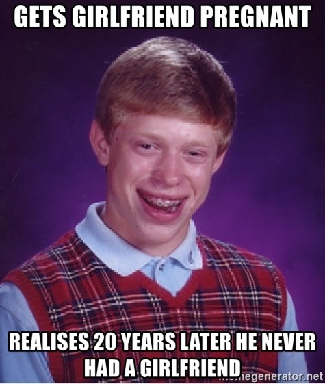 Bad Luck Brian - Gets girlfriend pregnant realises 20 years later he never had a girlfriend