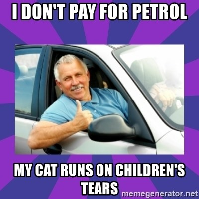 Perfect Driver - I DON'T PAY FOR PETROL  MY CAT RUNS ON CHILDREN'S TEARS