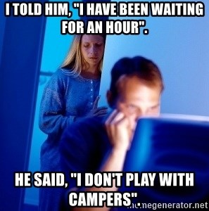 "Internet Husband - i Told him, ""i have been waiting for an hour"".  He said, ""i don't play with campers""."