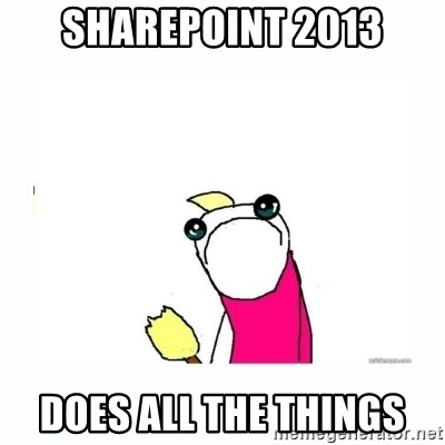 sad do all the things - SharePoint 2013 Does all the things