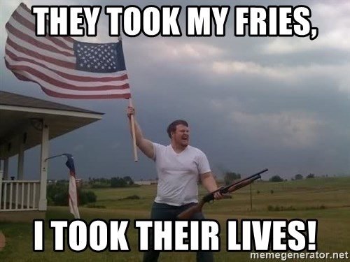 american flag shotgun guy - They took my fries, I took their lives!