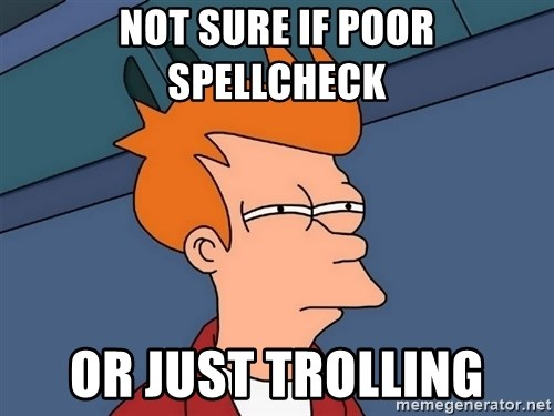 Futurama Fry - Not sure if poor spellcheck or just trolling
