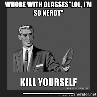 "kill yourself guy - whore with glasses""lol, I'm so nerdy"" ______"