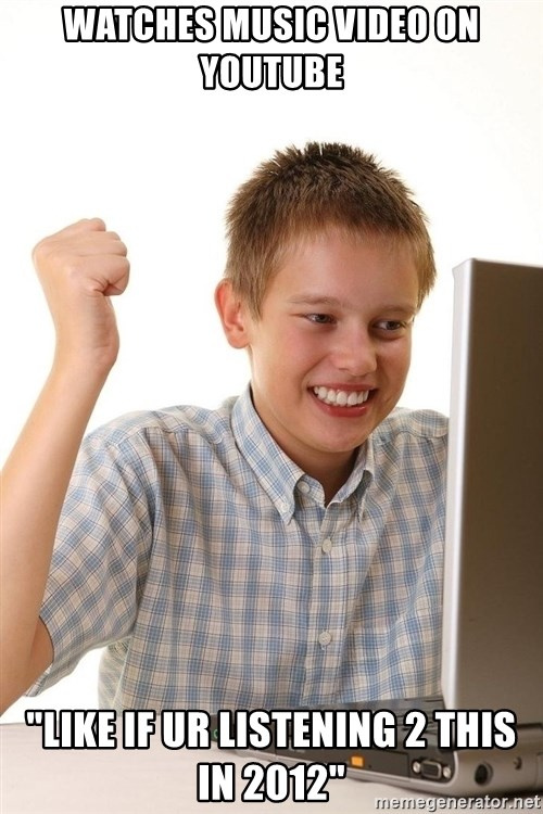 "First Day on the internet kid - watches music video on youtube ""like if ur listening 2 this in 2012"""