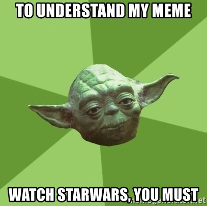 Advice Yoda Gives - to understand my meme watch starwars, you must