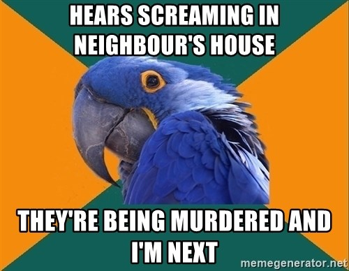 Paranoid Parrot - HEARS SCREAMING IN NEIGHBOUR'S HOUSE THEY'RE BEING MURDERED AND I'M NEXT