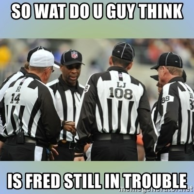NFL Ref Meeting - SO WAT DO U GUY THINK  IS FRED STILL IN TROUBLE