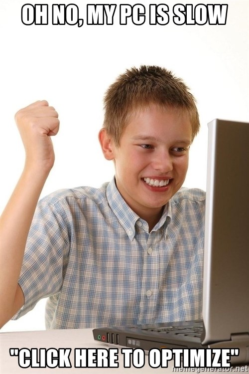 """First Day on the internet kid - oh no, my pc is slow """"Click here to optimize"""""""