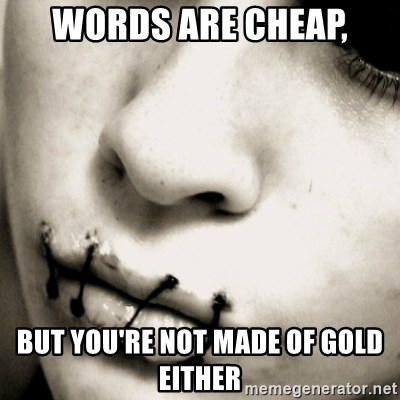 silence - words are cheap, but you're not made of gold either