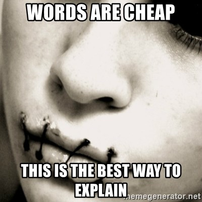 silence - words are cheap this is the best way to explain
