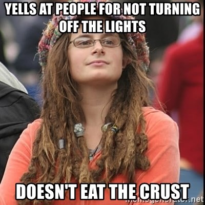 College Liberal - Yells at people for not turning off the lights Doesn't eat the crust