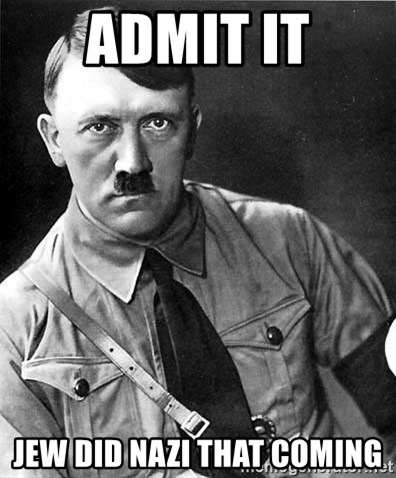 Hitler - admit it jew did nazi that coming