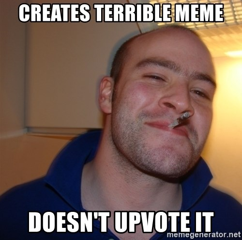 Good Guy Greg - creates terrible meme doesn't upvote it