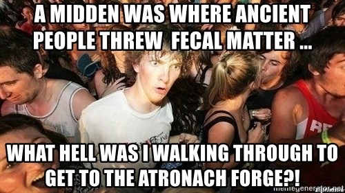 -Sudden Clarity Clarence - a midden was where ancient people threw  fecal matter ... What hell was i walking through to get to the Atronach Forge?!