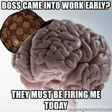 Scumbag Brain - Boss came into work early? They must be firing me today