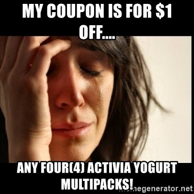 First World Problems - My coupon is for $1 off.... any Four(4) Activia yogurt multipacks!