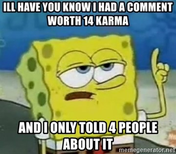 Tough Spongebob - Ill have you know I had a comment worth 14 karma and i only told 4 people about it
