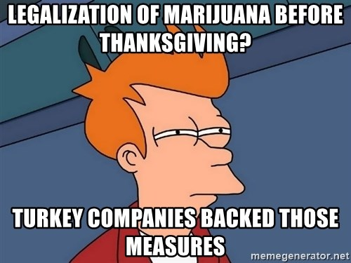 Futurama Fry - legalization of Marijuana Before THANKSGIVING? turkey companies backed those measures