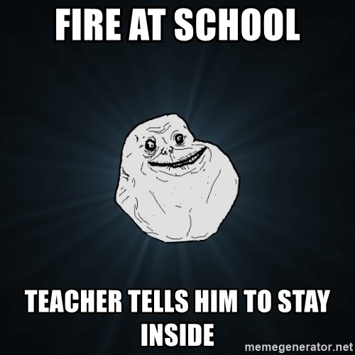 Forever Alone - Fire at school teacher tells him to stay inside
