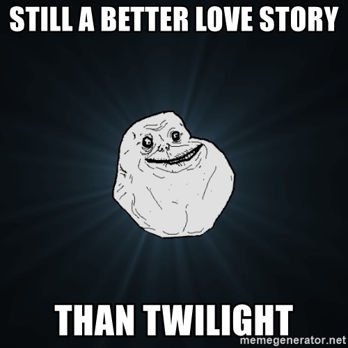 Forever Alone - still a better love story than twilight