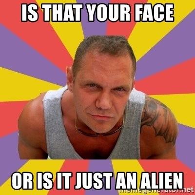 NACHO VIDAL MEME - IS THAT YOUR FACE  OR IS IT JUST AN ALIEN