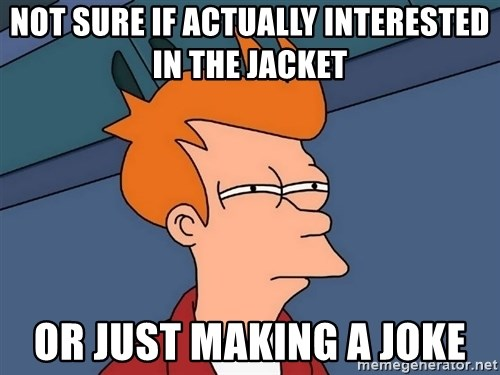 Futurama Fry - Not sure if actually interested in the jacket Or just making a joke