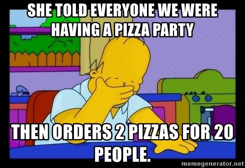 Homer Facepalm - She told everyone we were having a pizza party then orders 2 pizzas for 20 people.