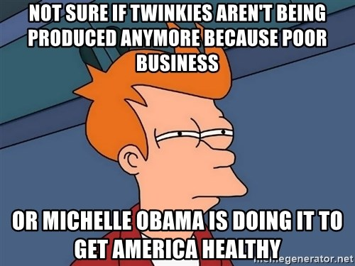 Futurama Fry - Not sure if twinkies aren't being produced anymore because poor BUSINESS  or MICHELLE Obama is doing it to get america healthy
