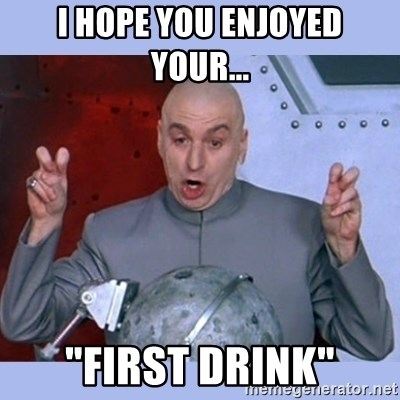 "Dr Evil meme - I HOPE YOU ENJOYED YOUR... ""First Drink"""