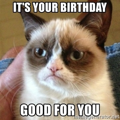 Grumpy Cat  - It's your birthday good for you