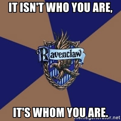 You know you're a Ravenclaw when - It isn't who you are, it's WHOM you are.