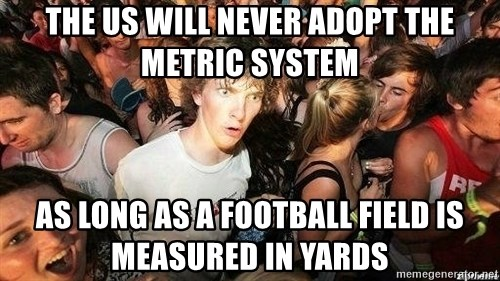 -Sudden Clarity Clarence - The US will never adopt the metric system As long as a football field is measured in yards