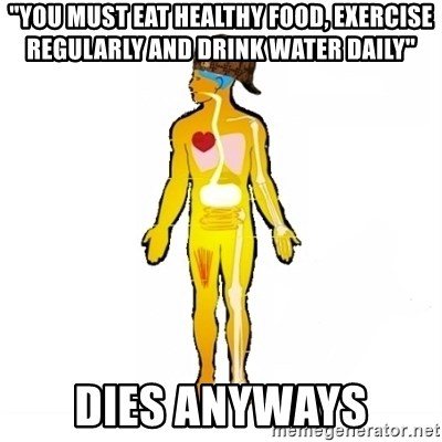 "Scumbag Human Body - ""You must eat healthy food, exercise regularly and drink water daily"" dies anyways"